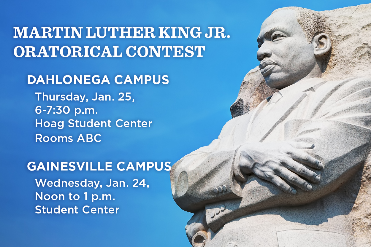 The Martin Luther King Jr. Oratorical Contests will be from 6-7:30 p.m. Thursday, Jan. 25, in Hoag ABC rooms in the Hoag Student Center on the Dahlonega Campus and noon to 1 p.m. Wednesday, Jan. 24, in the Robinson Ballroom in the Student Center on the Gainesville Campus.